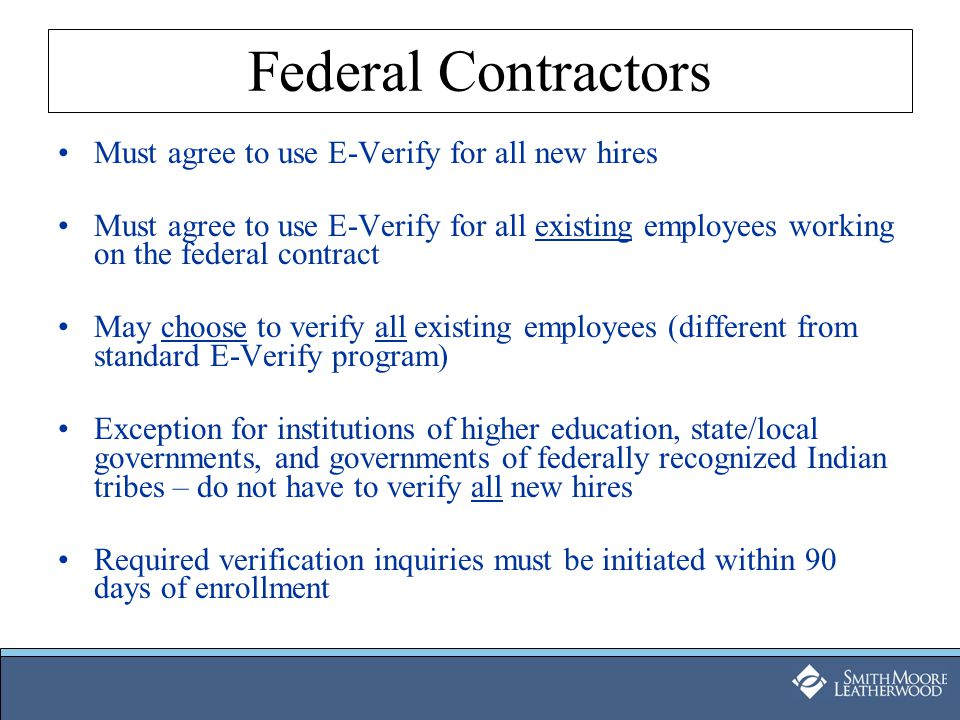 Federal Contractors Must agree to use E-Verify for all new hires Must agree to use E-Verify for all existing employees working on the federal contract