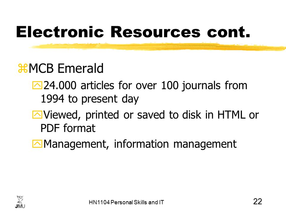 HN1104 Personal Skills and IT 22 Electronic Resources cont. zMCB Emerald y24.000 articles for over 100 journals from 1994 to present day yViewed, prin