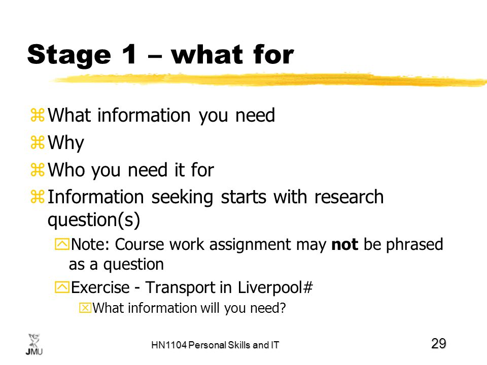 HN1104 Personal Skills and IT 29 Stage 1 – what for zWhat information you need zWhy zWho you need it for zInformation seeking starts with research que