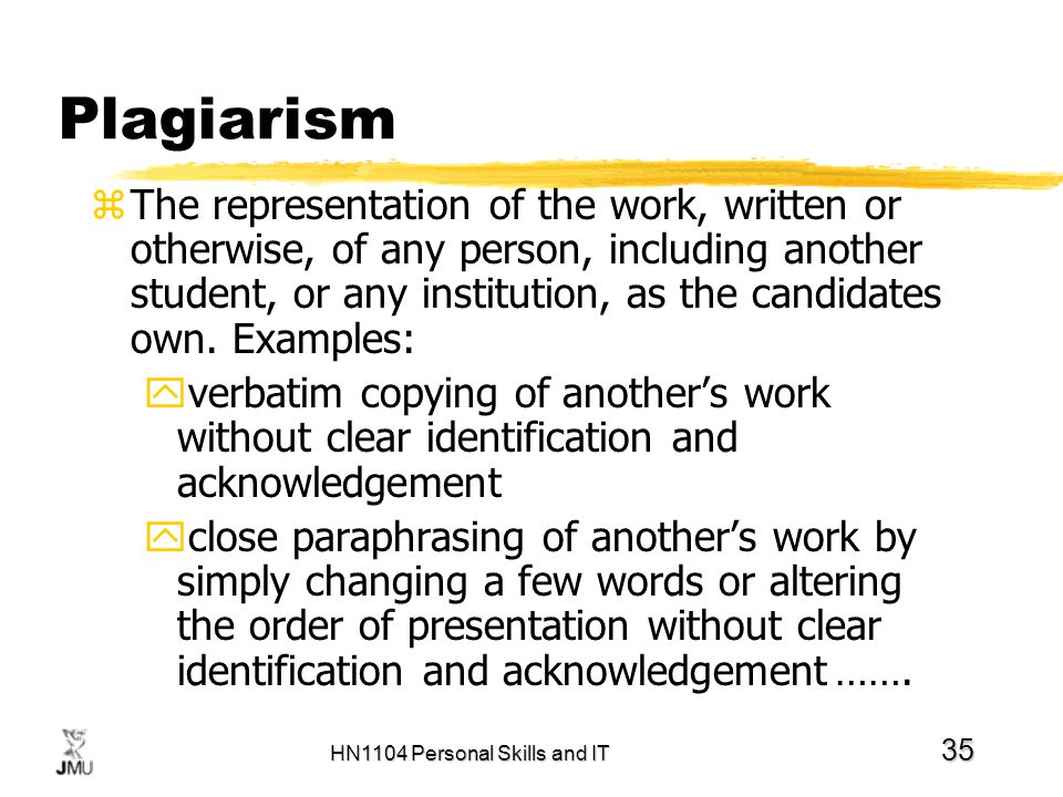 HN1104 Personal Skills and IT 35 Plagiarism zThe representation of the work, written or otherwise, of any person, including another student, or any in