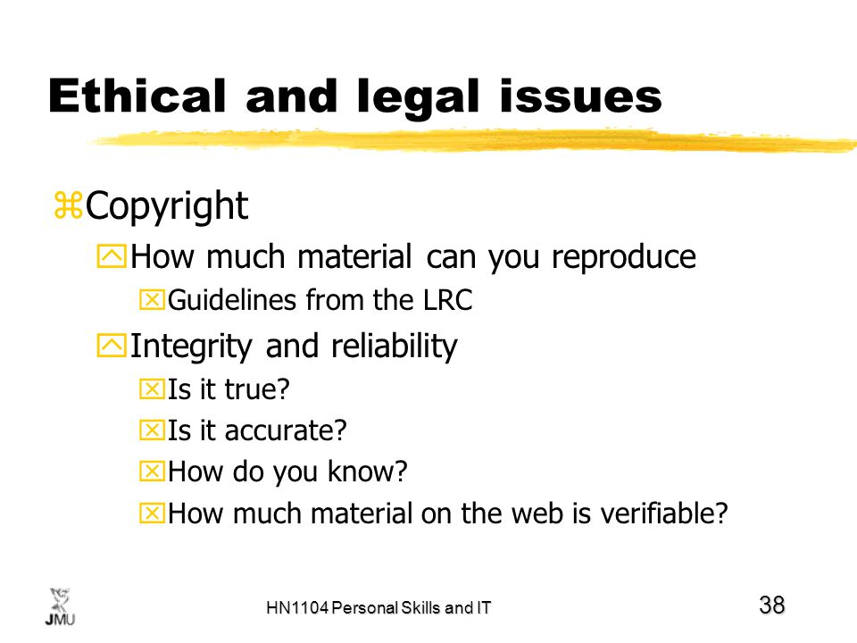 HN1104 Personal Skills and IT 38 Ethical and legal issues zCopyright yHow much material can you reproduce xGuidelines from the LRC yIntegrity and reli