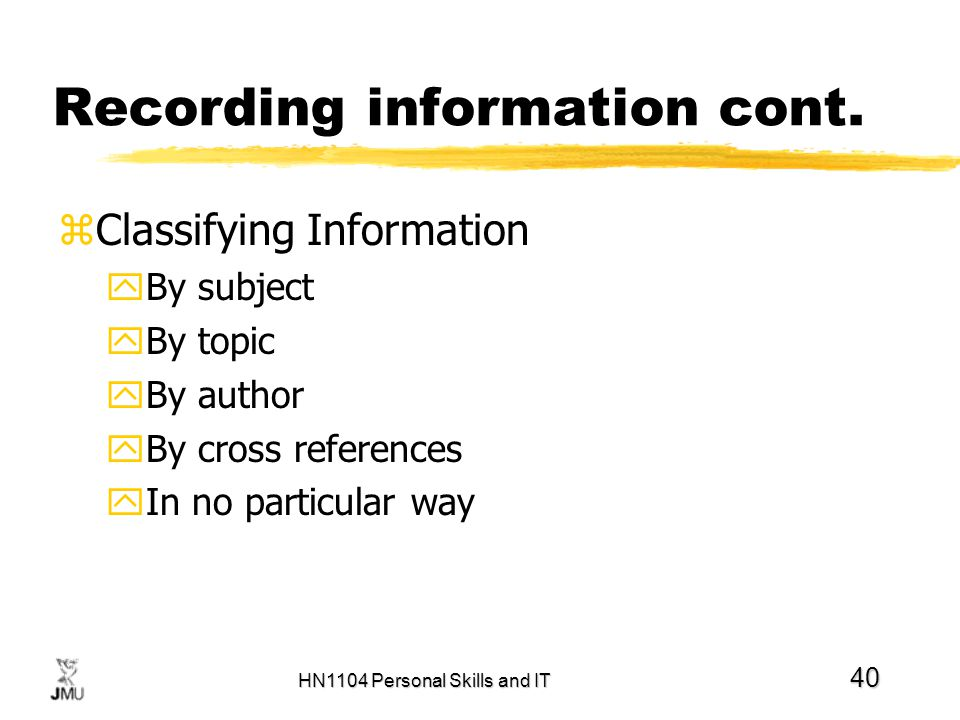 HN1104 Personal Skills and IT 40 Recording information cont. zClassifying Information yBy subject yBy topic yBy author yBy cross references yIn no par