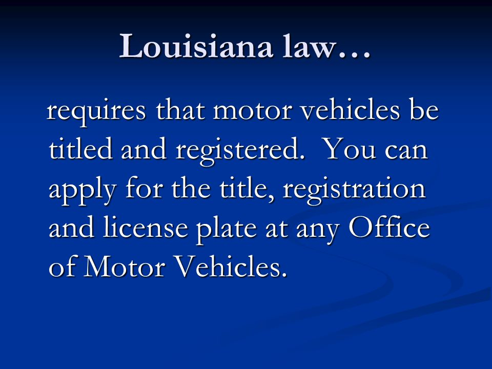 Louisiana law… requires that motor vehicles be titled and registered.