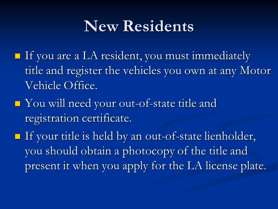 New Residents If you are a LA resident, you must immediately title and register the vehicles you own at any Motor Vehicle Office.