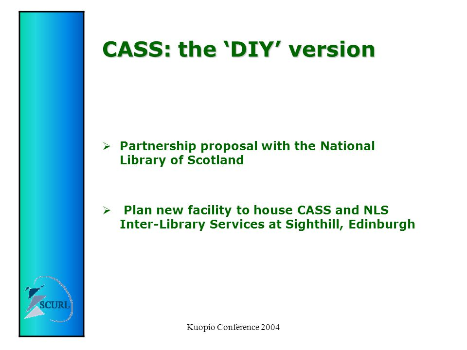 Kuopio Conference 2004 CASS: the 'DIY' version  Partnership proposal with the National Library of Scotland  Plan new facility to house CASS and NLS Inter-Library Services at Sighthill, Edinburgh