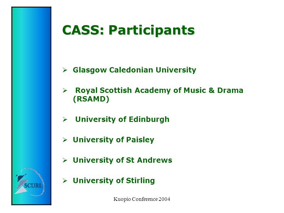 Kuopio Conference 2004 CASS: Participants  Glasgow Caledonian University  Royal Scottish Academy of Music & Drama (RSAMD)  University of Edinburgh  University of Paisley  University of St Andrews  University of Stirling