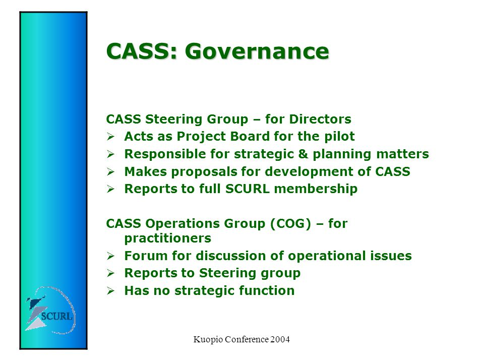 Kuopio Conference 2004 CASS: Governance CASS Steering Group – for Directors  Acts as Project Board for the pilot  Responsible for strategic & planning matters  Makes proposals for development of CASS  Reports to full SCURL membership CASS Operations Group (COG) – for practitioners  Forum for discussion of operational issues  Reports to Steering group  Has no strategic function
