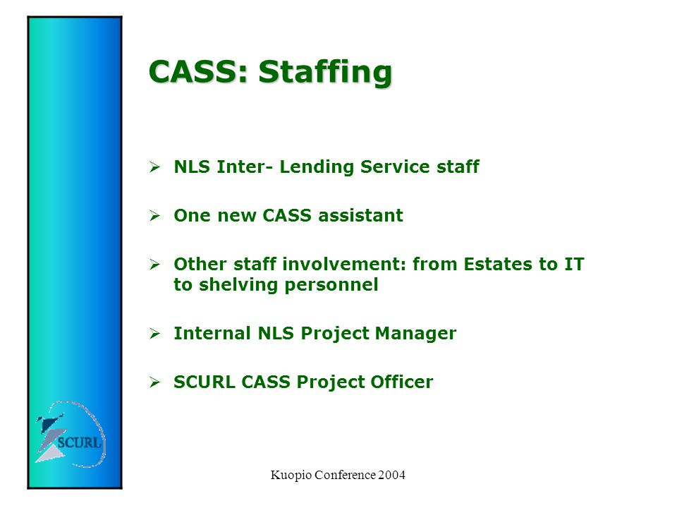 Kuopio Conference 2004 CASS: Staffing  NLS Inter- Lending Service staff  One new CASS assistant  Other staff involvement: from Estates to IT to shelving personnel  Internal NLS Project Manager  SCURL CASS Project Officer