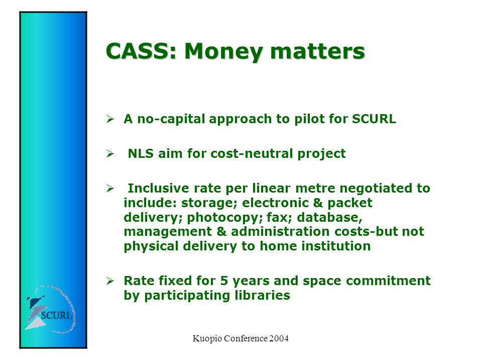 Kuopio Conference 2004 CASS: Money matters  A no-capital approach to pilot for SCURL  NLS aim for cost-neutral project  Inclusive rate per linear metre negotiated to include: storage; electronic & packet delivery; photocopy; fax; database, management & administration costs-but not physical delivery to home institution  Rate fixed for 5 years and space commitment by participating libraries