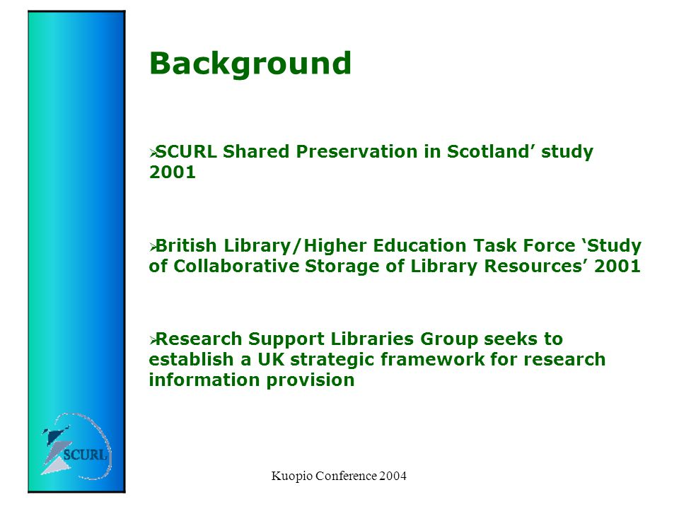 Kuopio Conference 2004 Background  SCURL Shared Preservation in Scotland' study 2001  British Library/Higher Education Task Force 'Study of Collaborative Storage of Library Resources' 2001  Research Support Libraries Group seeks to establish a UK strategic framework for research information provision