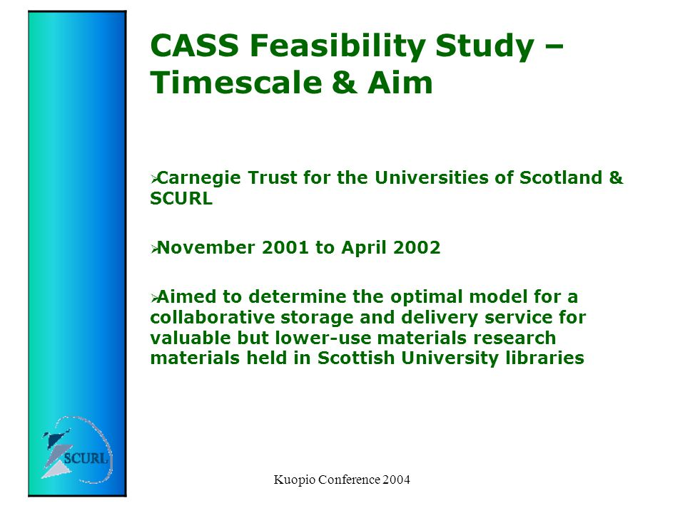 Kuopio Conference 2004 CASS Feasibility Study – Timescale & Aim  Carnegie Trust for the Universities of Scotland & SCURL  November 2001 to April 2002  Aimed to determine the optimal model for a collaborative storage and delivery service for valuable but lower-use materials research materials held in Scottish University libraries