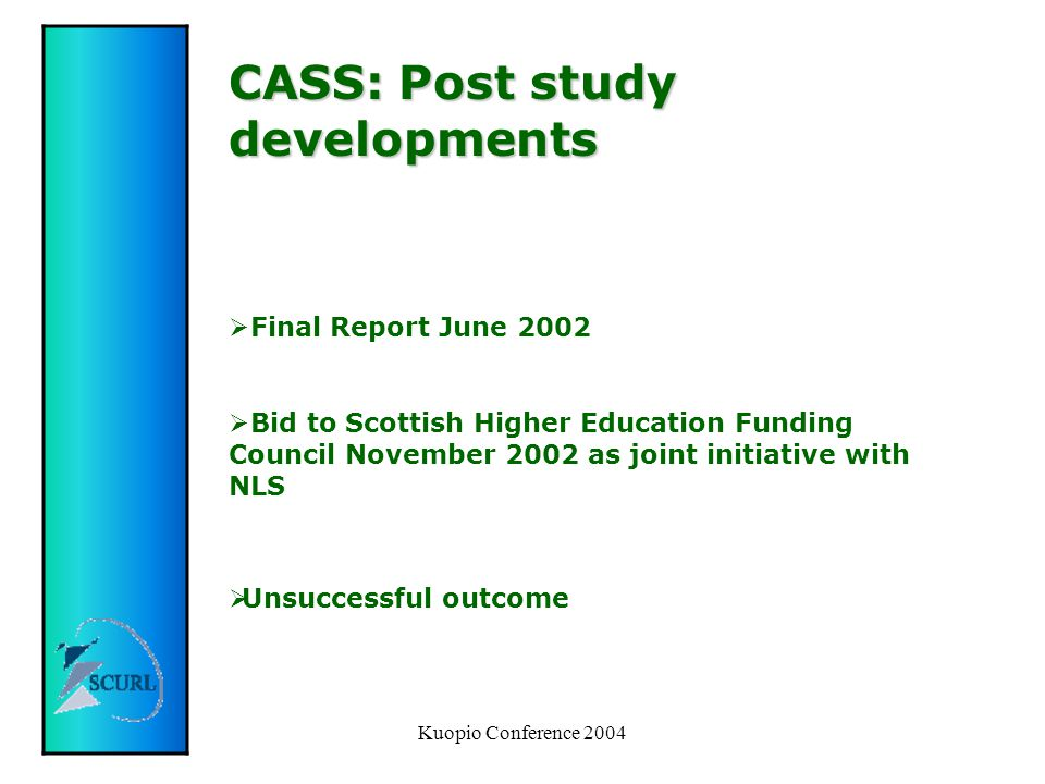 Kuopio Conference 2004 CASS: Post study developments  Final Report June 2002  Bid to Scottish Higher Education Funding Council November 2002 as joint initiative with NLS  Unsuccessful outcome