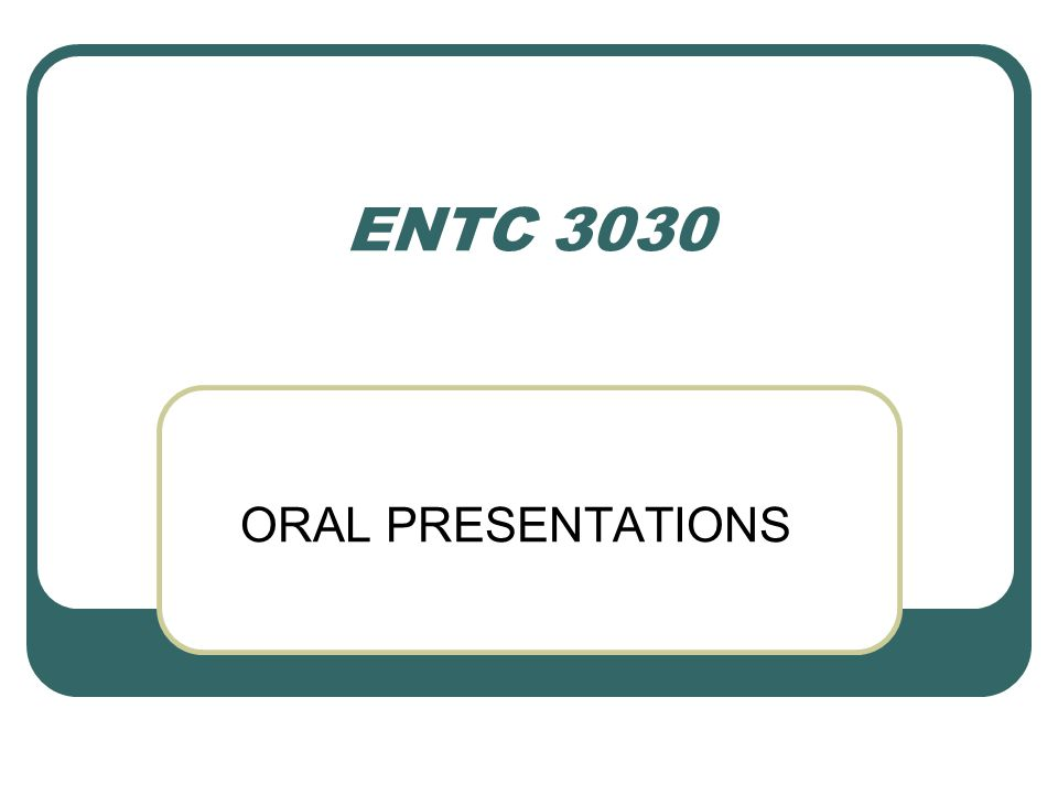 ENTC 3030 ORAL PRESENTATIONS