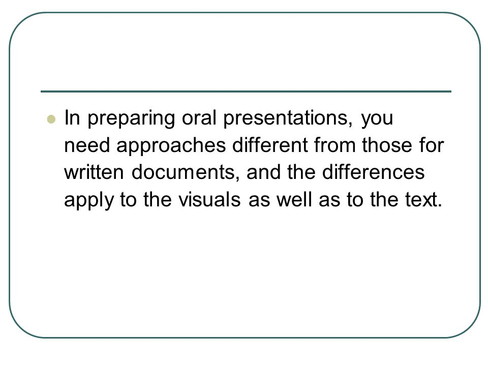In preparing oral presentations, you need approaches different from those for written documents, and the differences apply to the visuals as well as to the text.