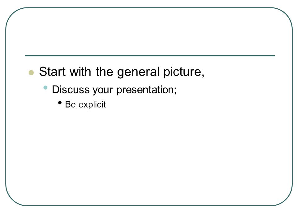 Start with the general picture, Discuss your presentation; Be explicit