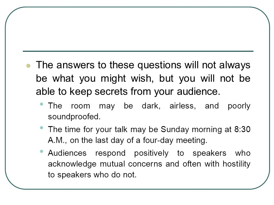 The answers to these questions will not always be what you might wish, but you will not be able to keep secrets from your audience.