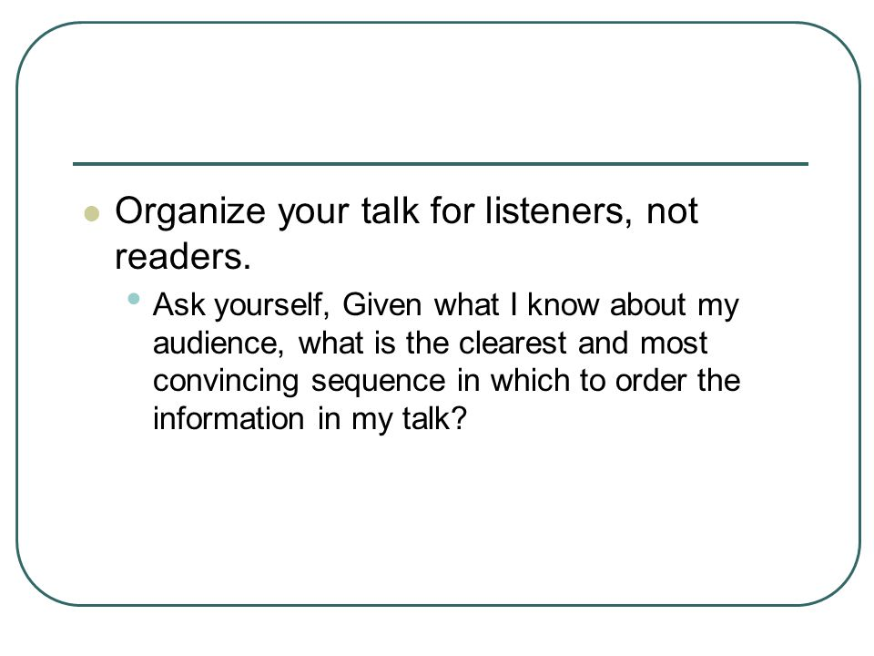 Organize your talk for listeners, not readers.