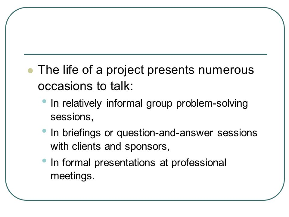 The life of a project presents numerous occasions to talk: In relatively informal group problem-solving sessions, In briefings or question-and-answer sessions with clients and sponsors, In formal presentations at professional meetings.