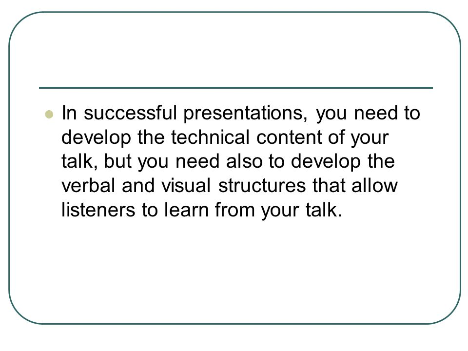 In successful presentations, you need to develop the technical content of your talk, but you need also to develop the verbal and visual structures that allow listeners to learn from your talk.