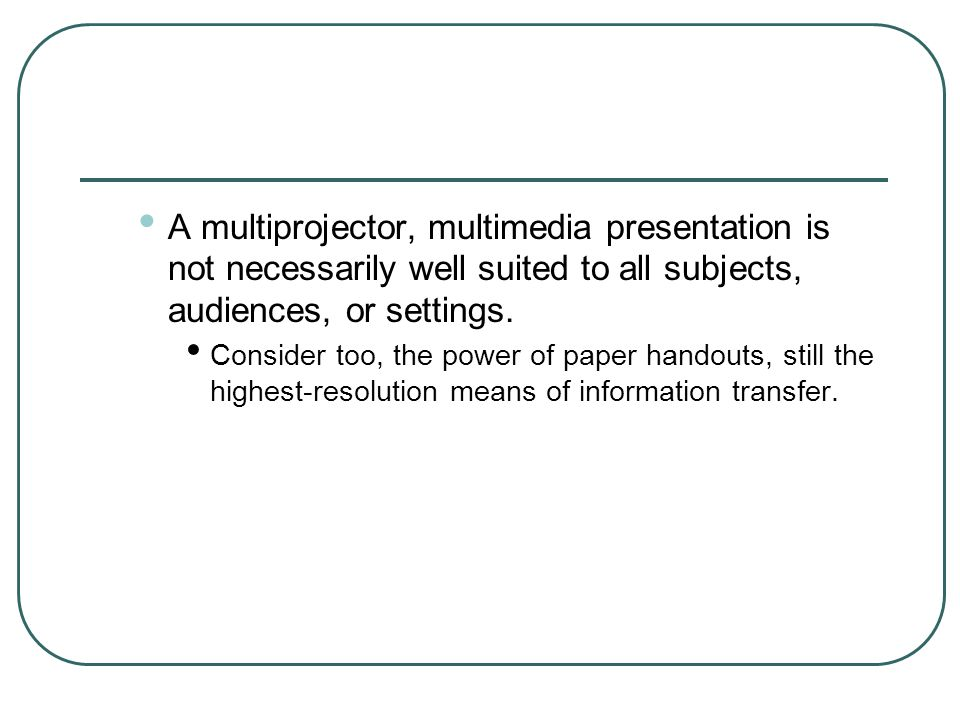 A multiprojector, multimedia presentation is not necessarily well suited to all subjects, audiences, or settings.