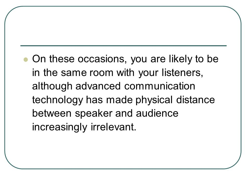 On these occasions, you are likely to be in the same room with your listeners, although advanced communication technology has made physical distance between speaker and audience increasingly irrelevant.
