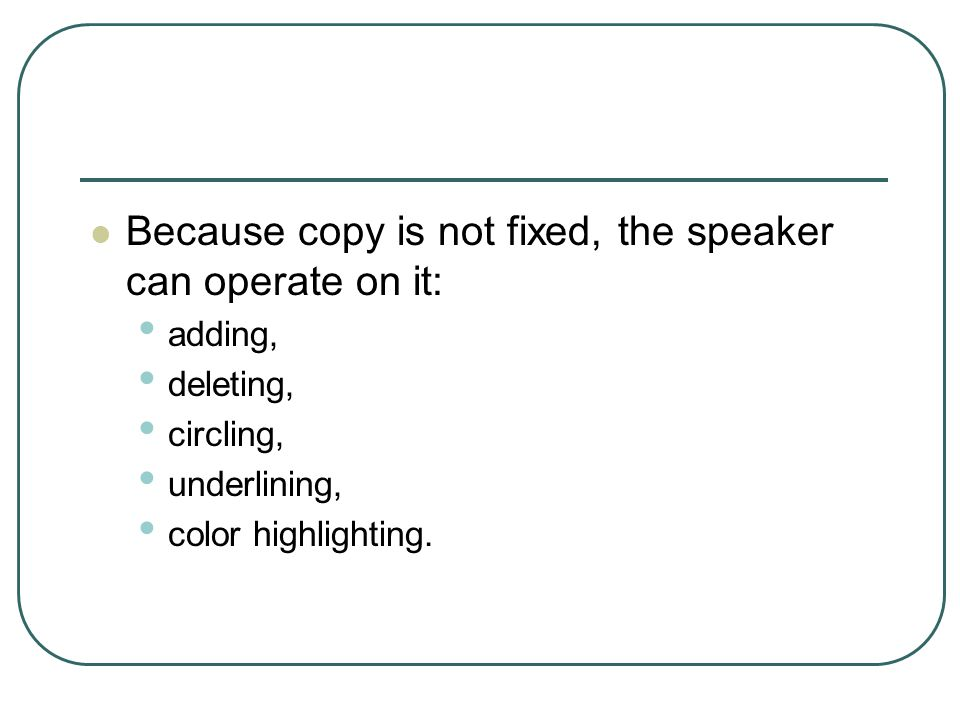 Because copy is not fixed, the speaker can operate on it: adding, deleting, circling, underlining, color highlighting.