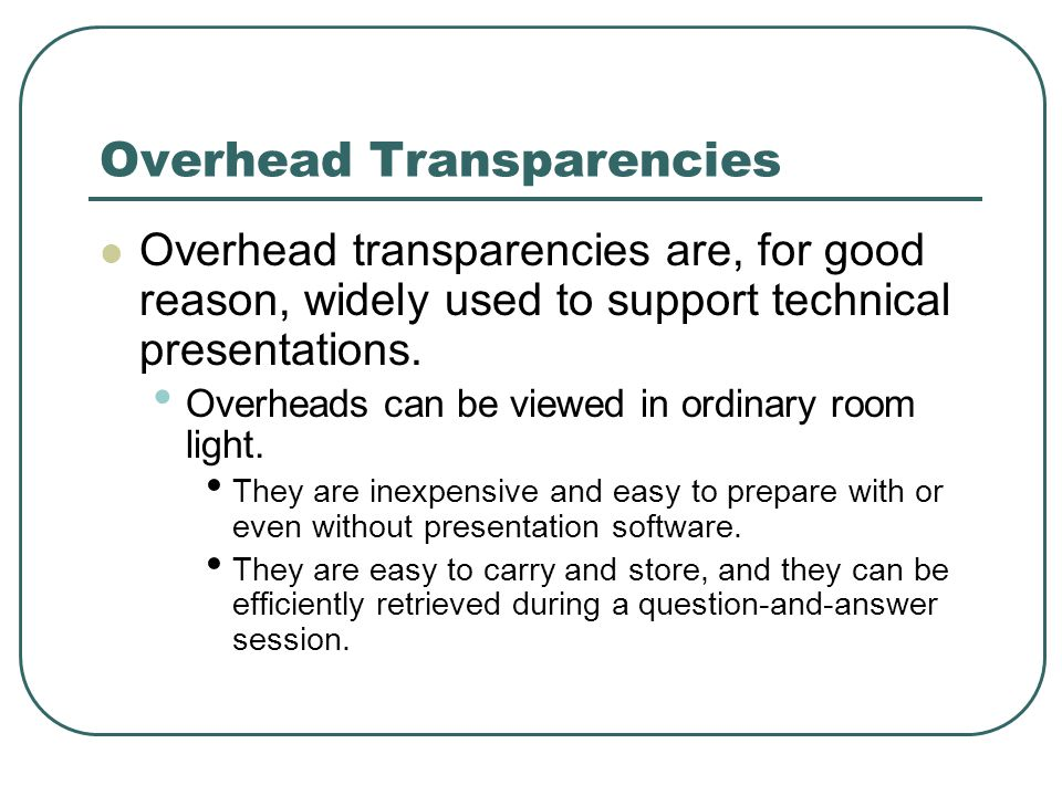 Overhead Transparencies Overhead transparencies are, for good reason, widely used to support technical presentations.