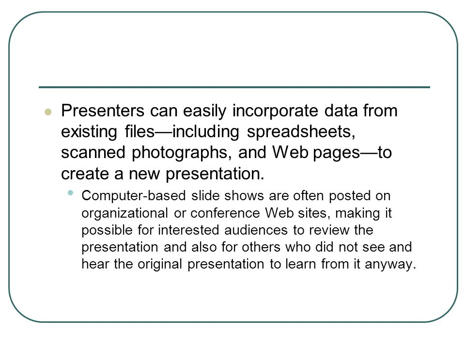 Presenters can easily incorporate data from existing files—including spreadsheets, scanned photographs, and Web pages—to create a new presentation.