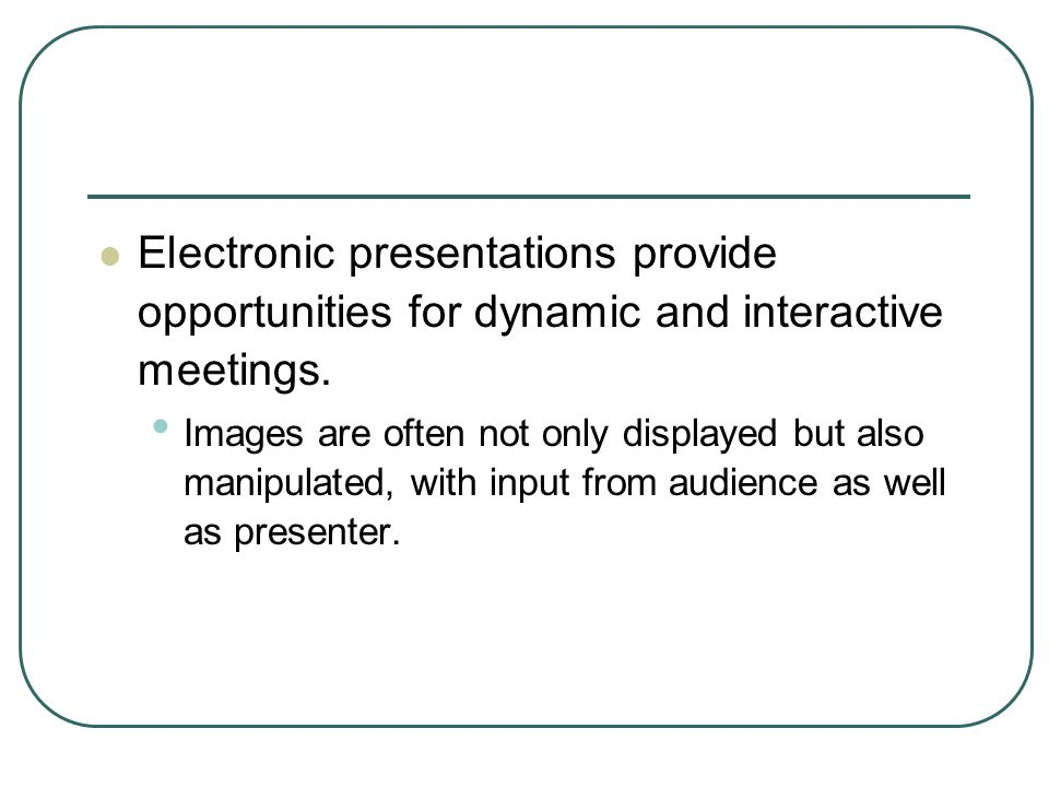 Electronic presentations provide opportunities for dynamic and interactive meetings.