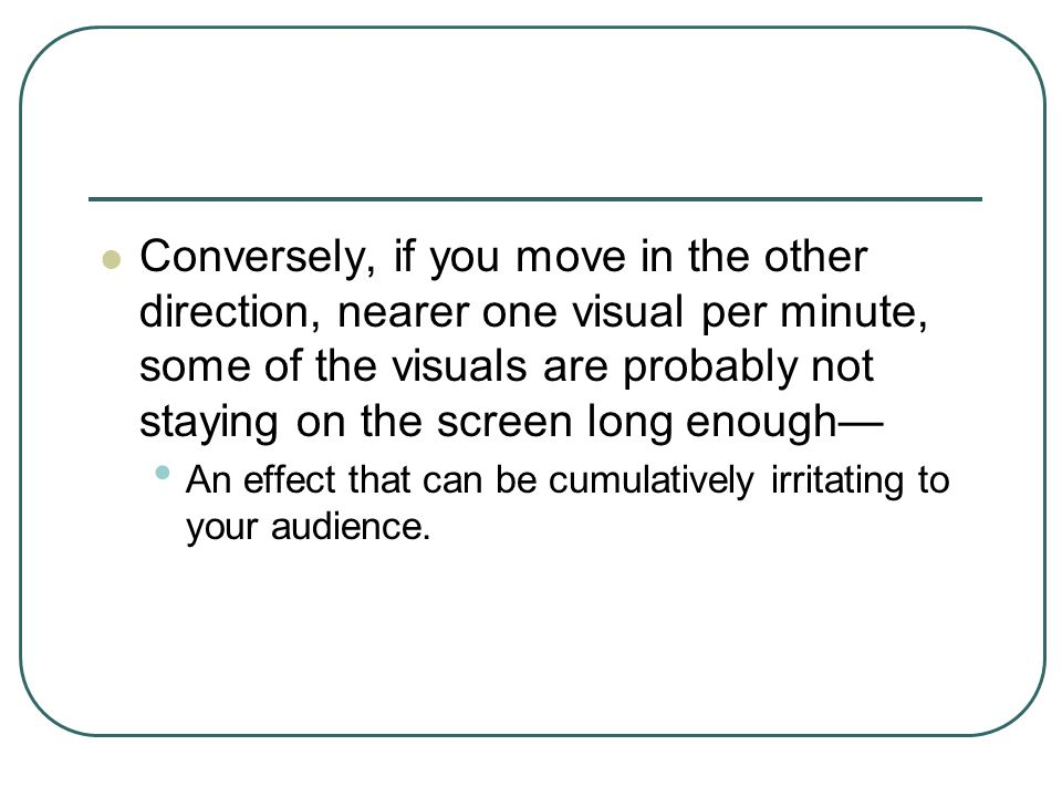 Conversely, if you move in the other direction, nearer one visual per minute, some of the visuals are probably not staying on the screen long enough— An effect that can be cumulatively irritating to your audience.