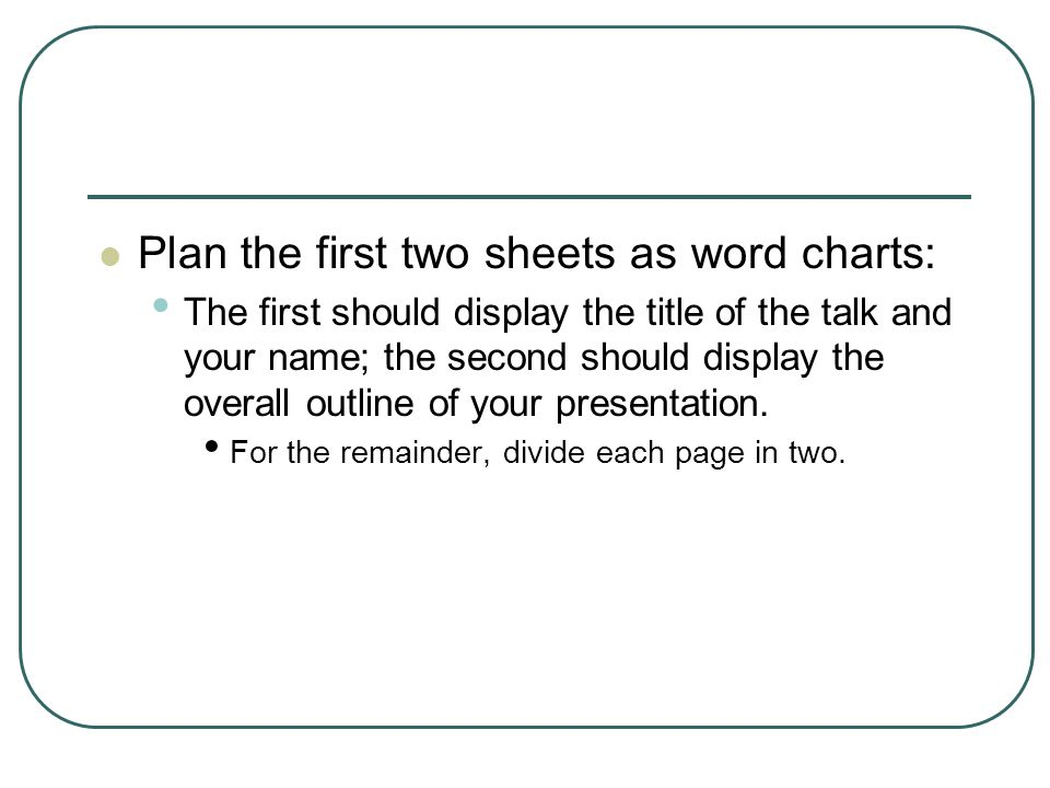 Plan the first two sheets as word charts: The first should display the title of the talk and your name; the second should display the overall outline of your presentation.