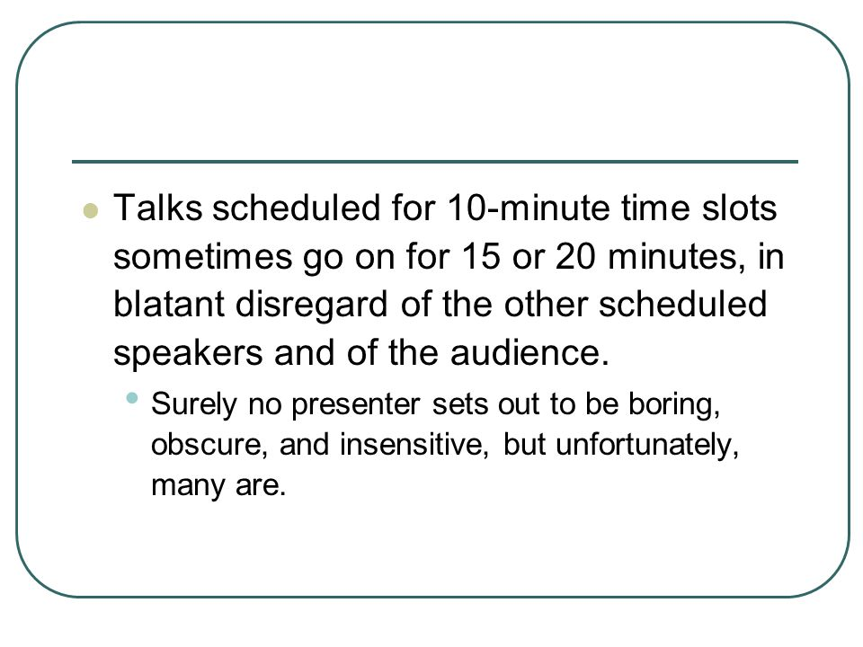 Talks scheduled for 10-minute time slots sometimes go on for 15 or 20 minutes, in blatant disregard of the other scheduled speakers and of the audience.