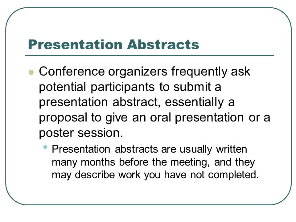 Presentation Abstracts Conference organizers frequently ask potential participants to submit a presentation abstract, essentially a proposal to give an oral presentation or a poster session.
