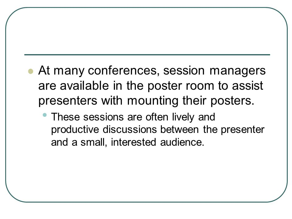At many conferences, session managers are available in the poster room to assist presenters with mounting their posters.