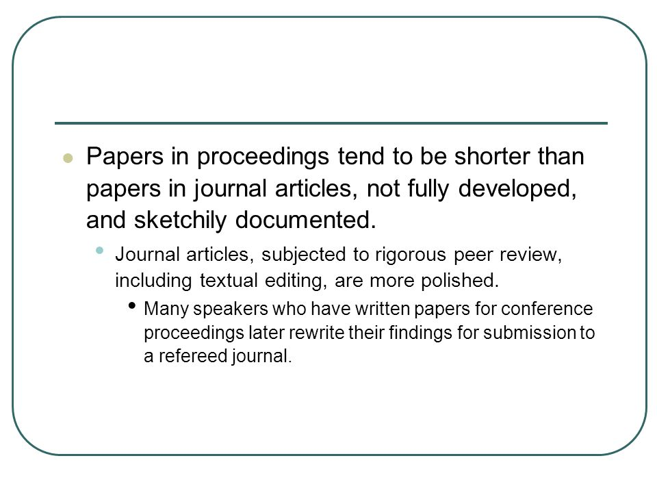 Papers in proceedings tend to be shorter than papers in journal articles, not fully developed, and sketchily documented.