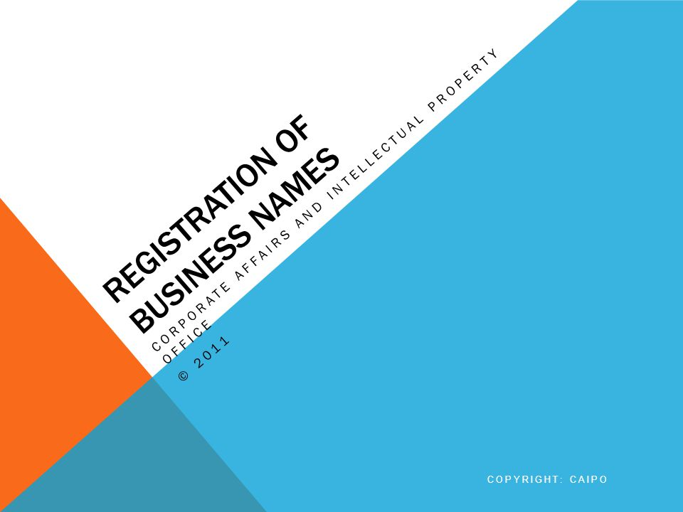 REGISTRATION OF BUSINESS NAMES CORPORATE AFFAIRS AND INTELLECTUAL PROPERTY OFFICE © 2011 COPYRIGHT: CAIPO