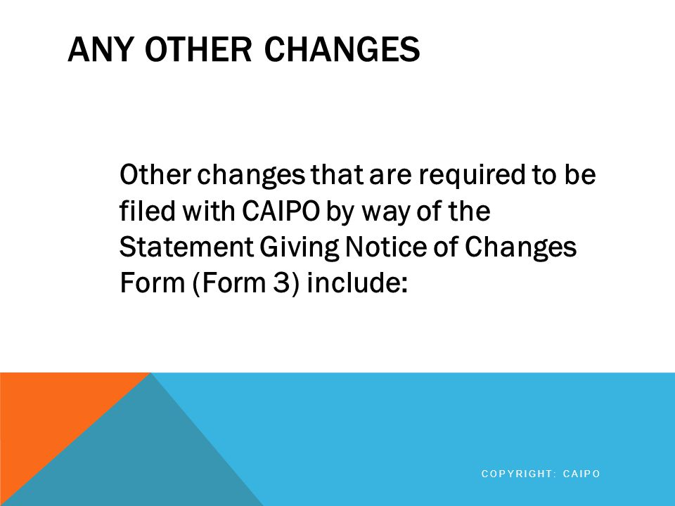 ANY OTHER CHANGES Other changes that are required to be filed with CAIPO by way of the Statement Giving Notice of Changes Form (Form 3) include: COPYR
