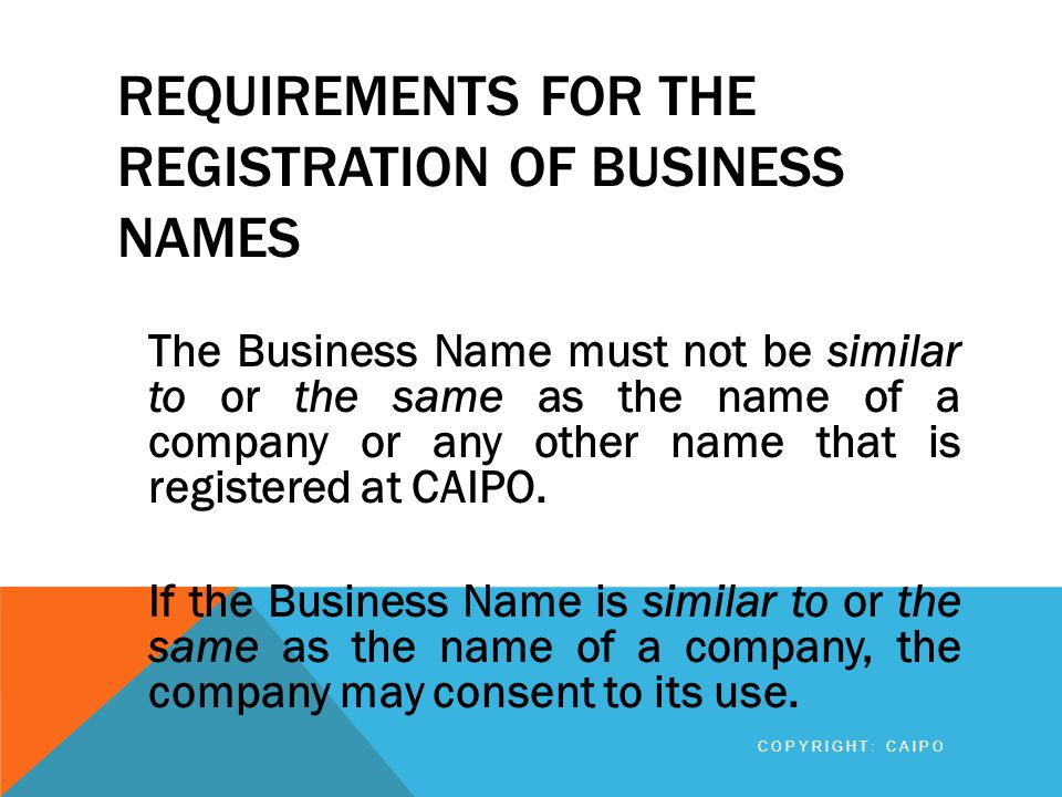 REQUIREMENTS FOR THE REGISTRATION OF BUSINESS NAMES In that case a written consent, signed by an authorized person such as a director or secretary of the company, giving its consent to the use of the name, must be submitted.