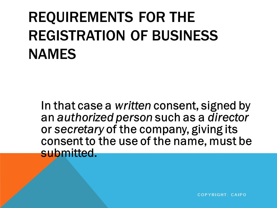 REQUIREMENTS FOR THE REGISTRATION OF BUSINESS NAMES In that case a written consent, signed by an authorized person such as a director or secretary of