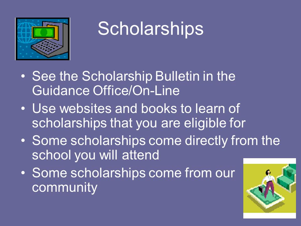 Scholarships See the Scholarship Bulletin in the Guidance Office/On-Line Use websites and books to learn of scholarships that you are eligible for Some scholarships come directly from the school you will attend Some scholarships come from our community