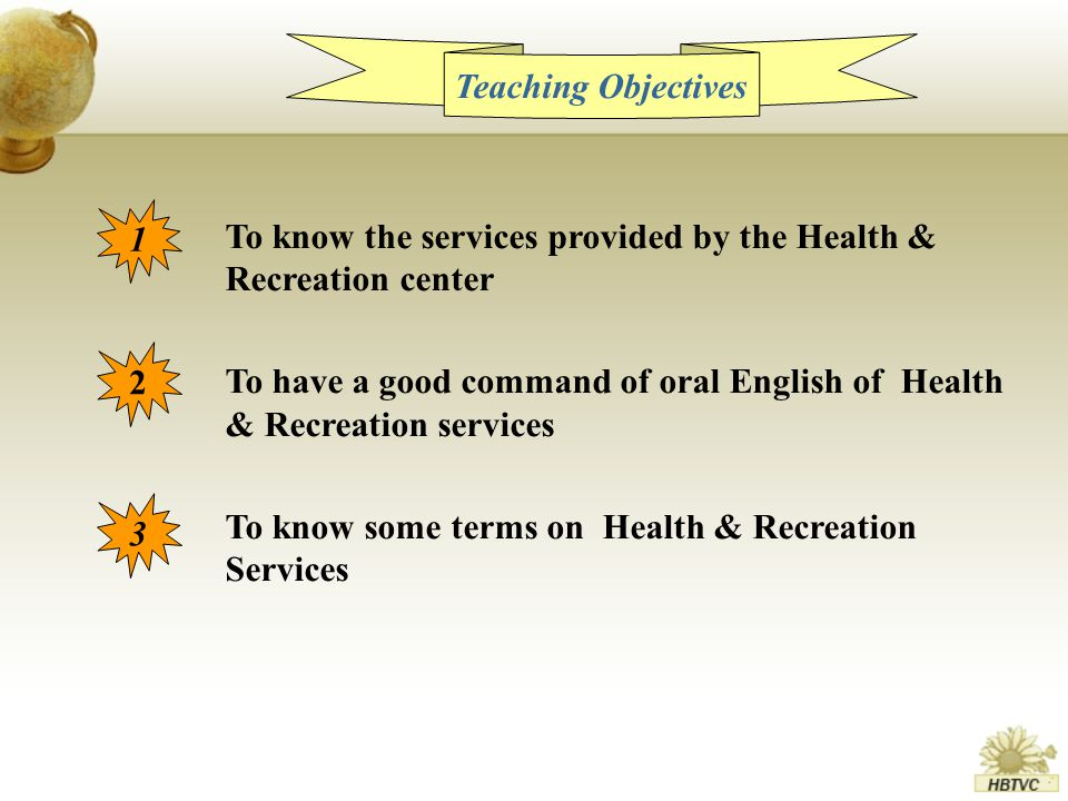 Teaching Objectives 1 2 3 To know the services provided by the Health & Recreation center To have a good command of oral English of Health & Recreation services To know some terms on Health & Recreation Services