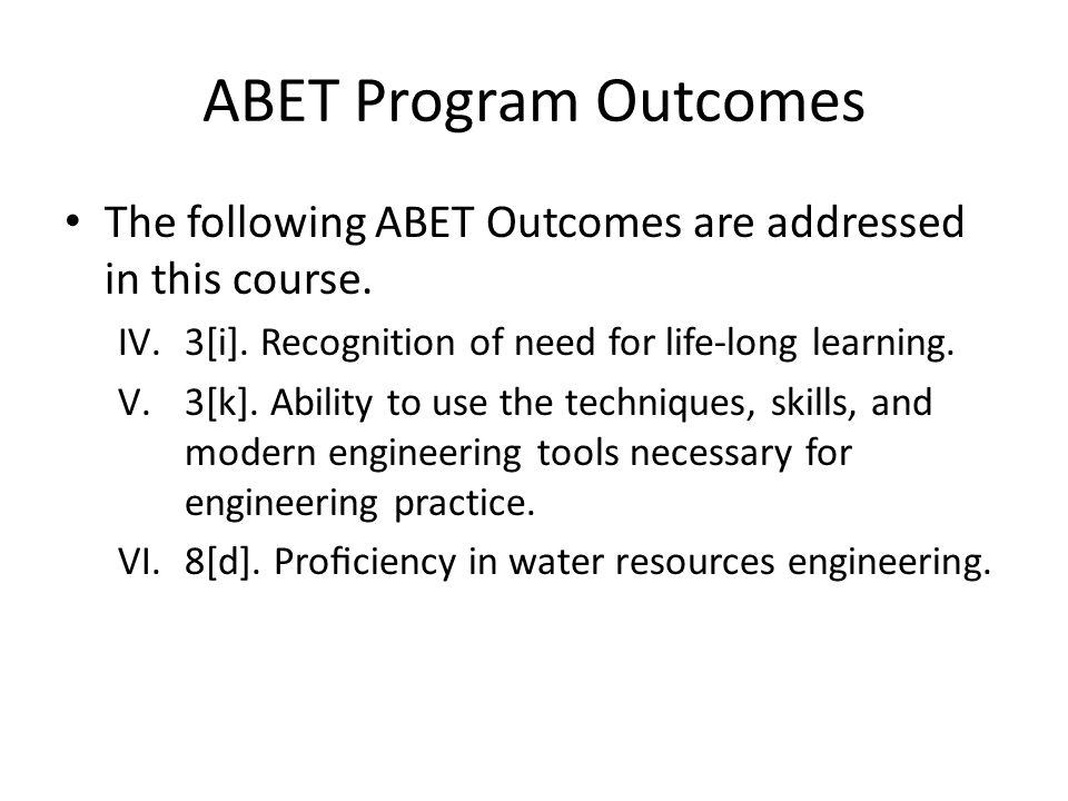 ABET Program Outcomes The following ABET Outcomes are addressed in this course. IV.3[i]. Recognition of need for life-long learning. V.3[k]. Ability t