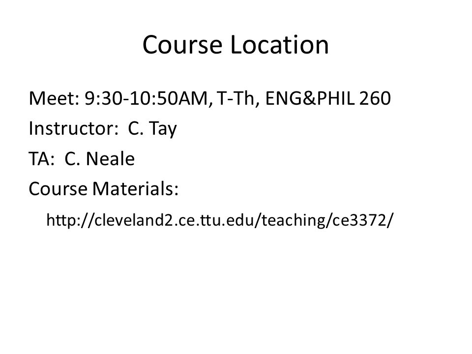 Course Location Meet: 9:30-10:50AM, T-Th, ENG&PHIL 260 Instructor: C. Tay TA: C. Neale Course Materials: http://cleveland2.ce.ttu.edu/teaching/ce3372/