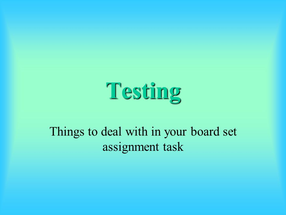 Testing Things to deal with in your board set assignment task