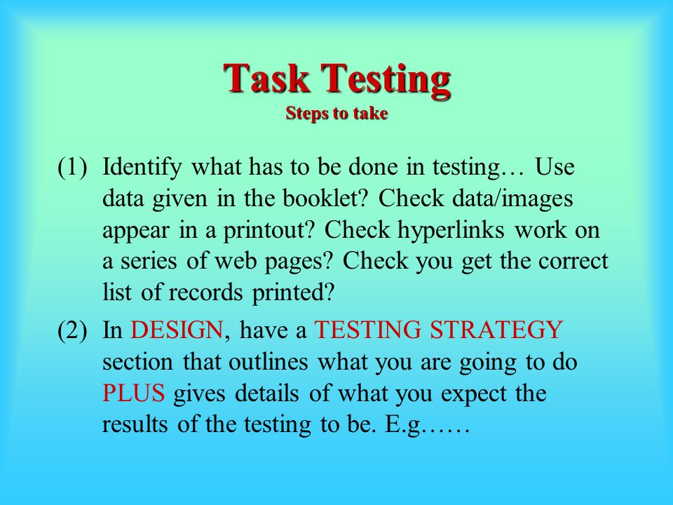 Task Testing Steps to take (1)Identify what has to be done in testing… Use data given in the booklet? Check data/images appear in a printout? Check hy