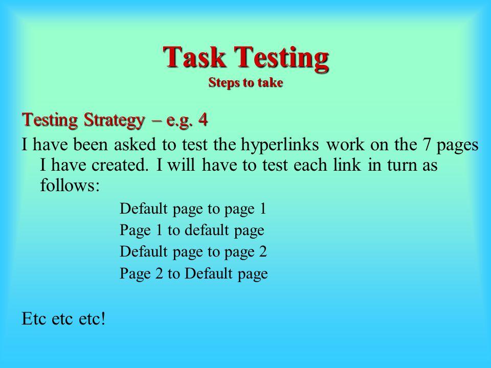 Task Testing Steps to take Testing Strategy – e.g.