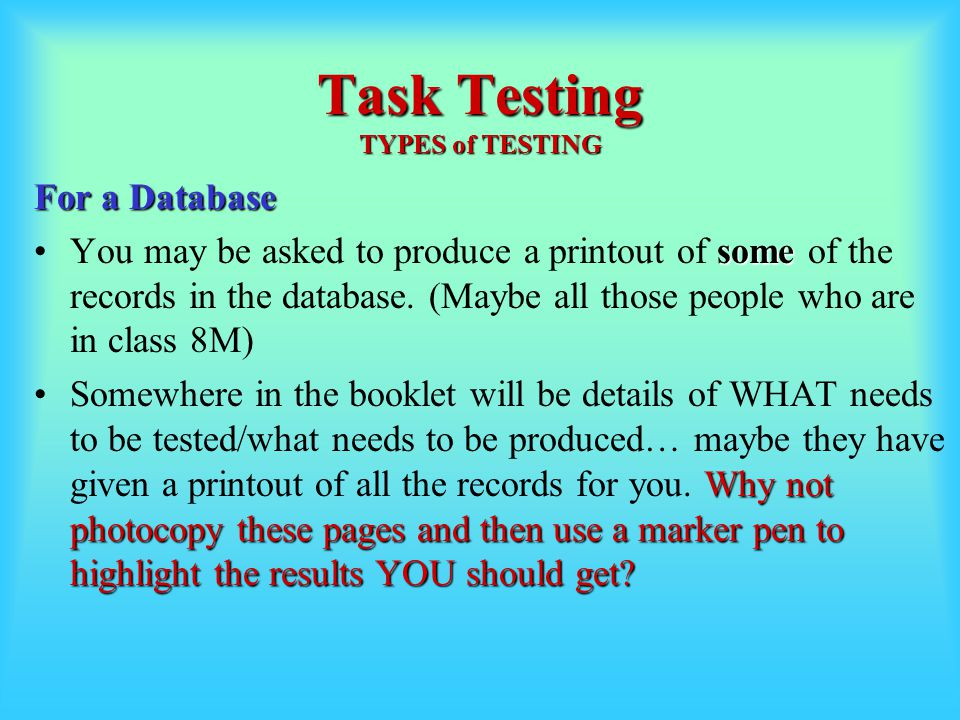 Task Testing TYPES of TESTING For a Database someYou may be asked to produce a printout of some of the records in the database.