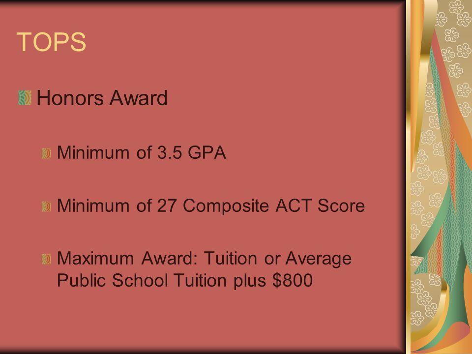TOPS Honors Award Minimum of 3.5 GPA Minimum of 27 Composite ACT Score Maximum Award: Tuition or Average Public School Tuition plus $800