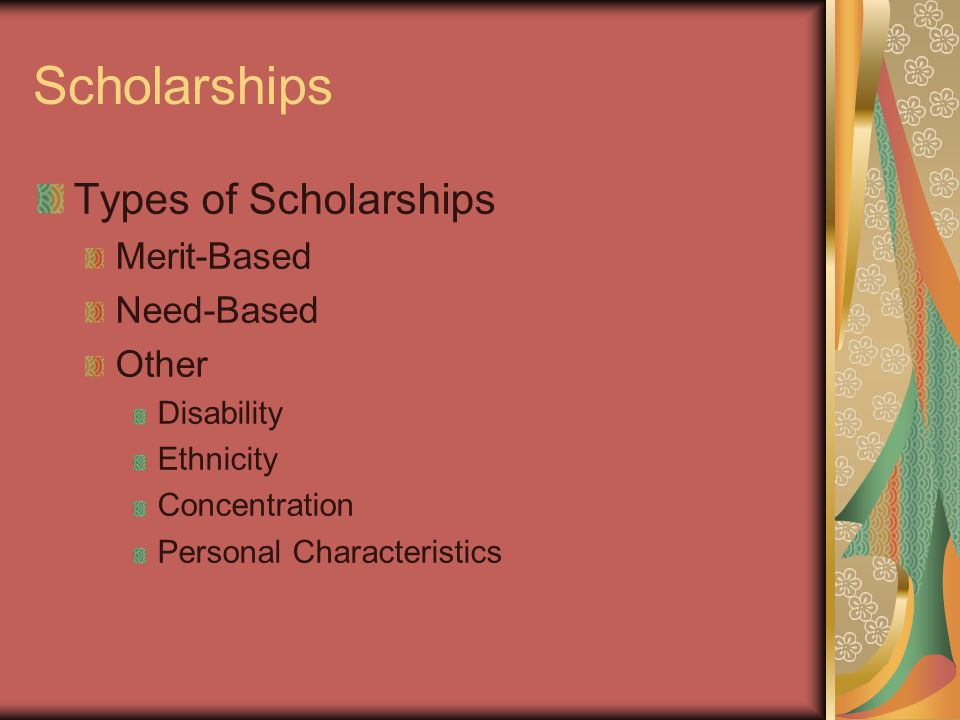 Scholarships Types of Scholarships Merit-Based Need-Based Other Disability Ethnicity Concentration Personal Characteristics