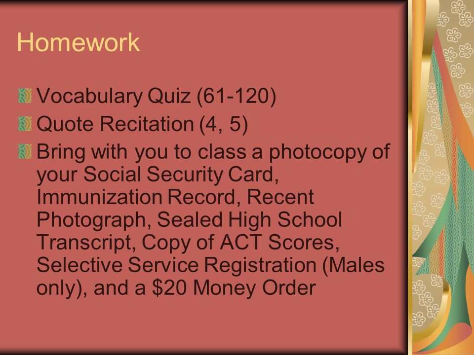 Homework Vocabulary Quiz (61-120) Quote Recitation (4, 5) Bring with you to class a photocopy of your Social Security Card, Immunization Record, Recent Photograph, Sealed High School Transcript, Copy of ACT Scores, Selective Service Registration (Males only), and a $20 Money Order